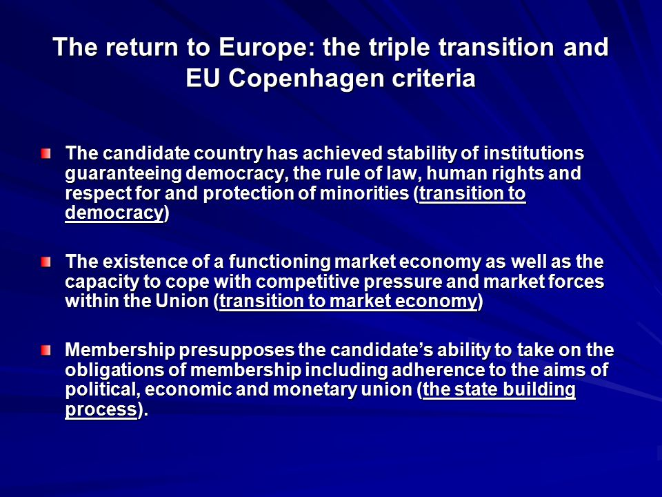The return to Europe: the triple transition and EU Copenhagen criteria The candidate country has achieved stability of institutions guaranteeing democracy, the rule of law, human rights and respect for and protection of minorities (transition to democracy) The existence of a functioning market economy as well as the capacity to cope with competitive pressure and market forces within the Union (transition to market economy) Membership presupposes the candidate's ability to take on the obligations of membership including adherence to the aims of political, economic and monetary union (the state building process).