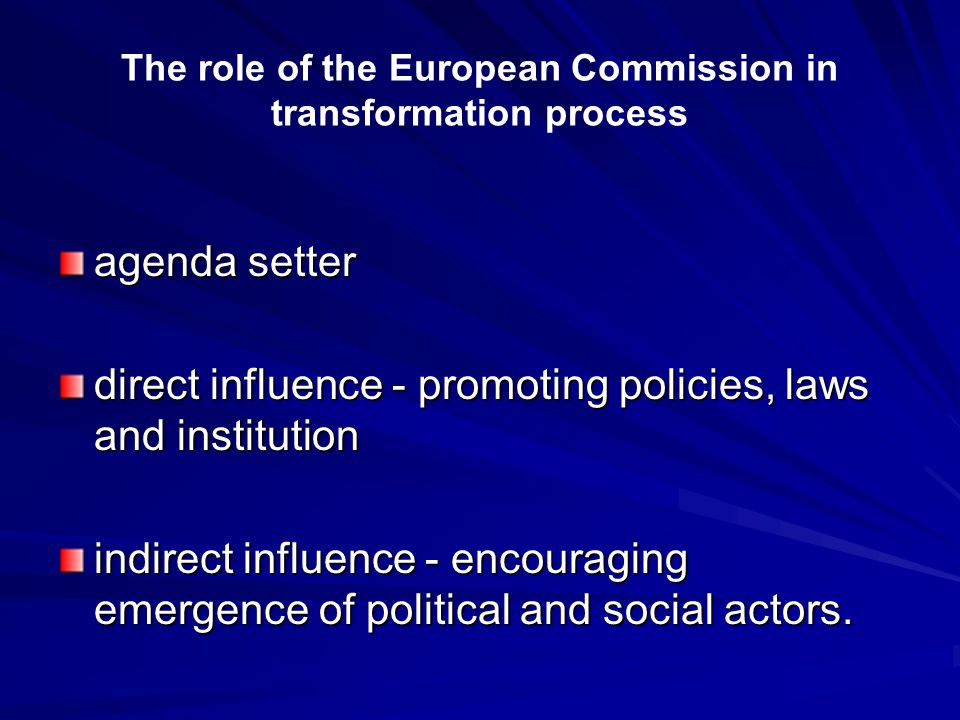 The role of the European Commission in transformation process agenda setter direct influence - promoting policies, laws and institution indirect influence - encouraging emergence of political and social actors.