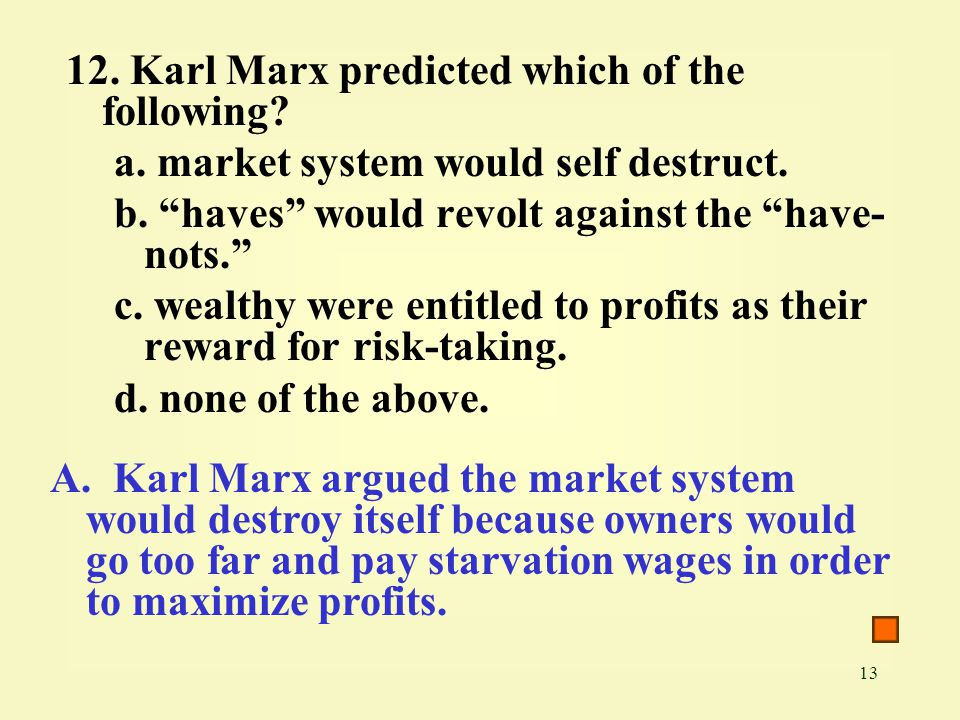 "13 12. Karl Marx predicted which of the following? a. market system would self destruct. b. ""haves"" would revolt against the ""have- nots."" c. wealthy"
