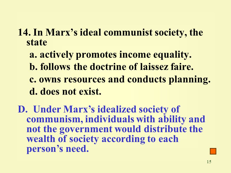 15 14. In Marx's ideal communist society, the state a. actively promotes income equality. b. follows the doctrine of laissez faire. c. owns resources