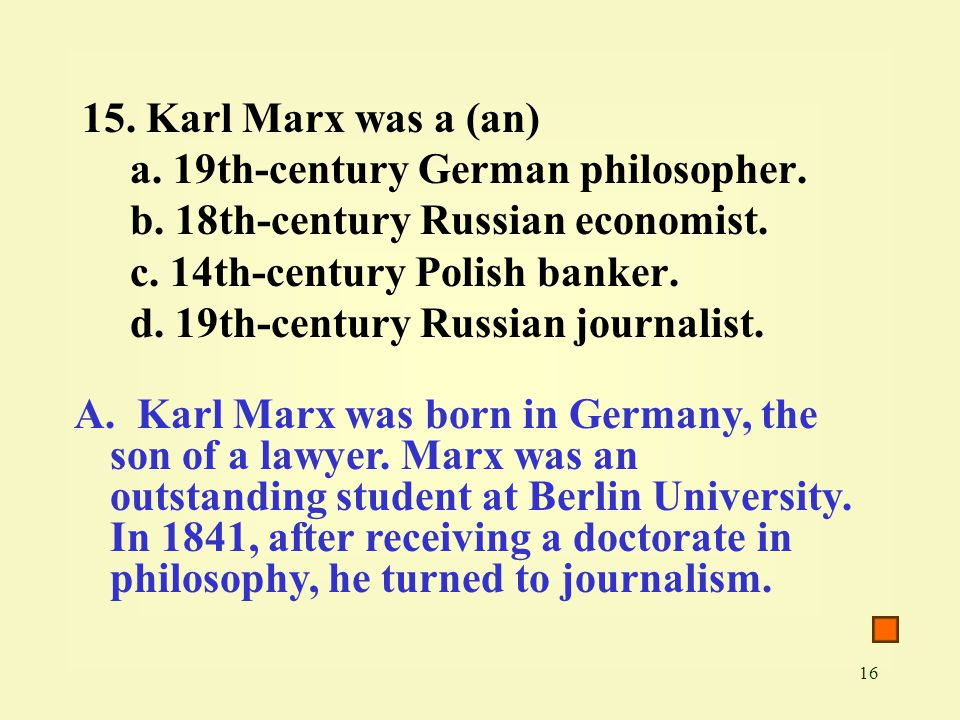 16 15. Karl Marx was a (an) a. 19th-century German philosopher. b. 18th-century Russian economist. c. 14th-century Polish banker. d. 19th-century Russ
