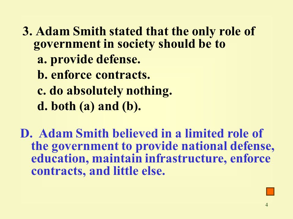 4 3. Adam Smith stated that the only role of government in society should be to a. provide defense. b. enforce contracts. c. do absolutely nothing. d.