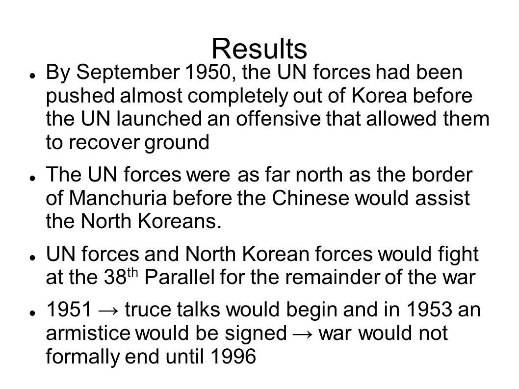 Results By September 1950, the UN forces had been pushed almost completely out of Korea before the UN launched an offensive that allowed them to recover ground The UN forces were as far north as the border of Manchuria before the Chinese would assist the North Koreans.