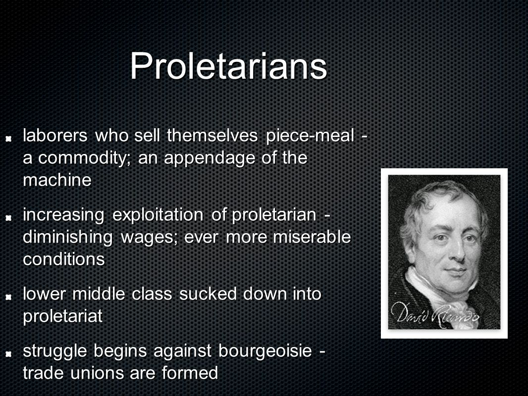 Proletarians Proletarians laborers who sell themselves piece-meal - a commodity; an appendage of the machine increasing exploitation of proletarian -