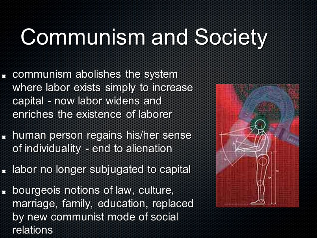 Communism and Society communism abolishes the system where labor exists simply to increase capital - now labor widens and enriches the existence of la