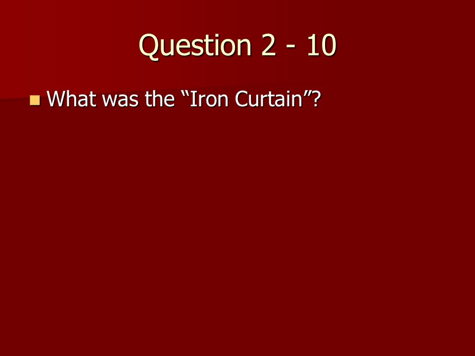 Question 2 - 10 What was the Iron Curtain ? What was the Iron Curtain ?