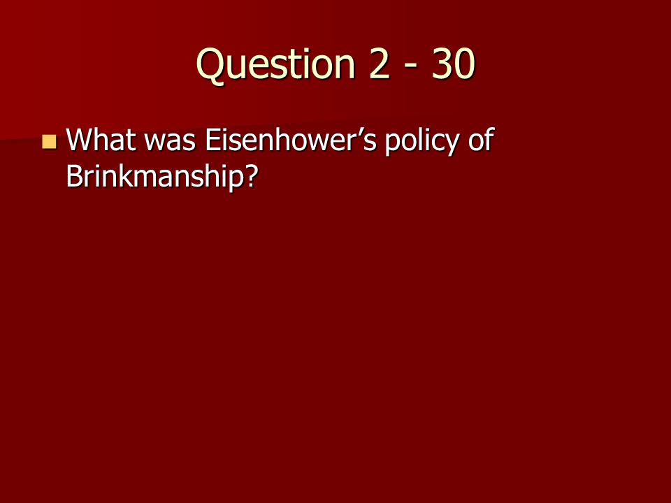 Question 2 - 30 What was Eisenhower's policy of Brinkmanship.