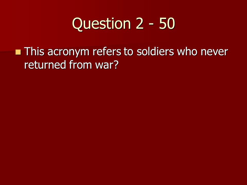 Question 2 - 50 This acronym refers to soldiers who never returned from war.