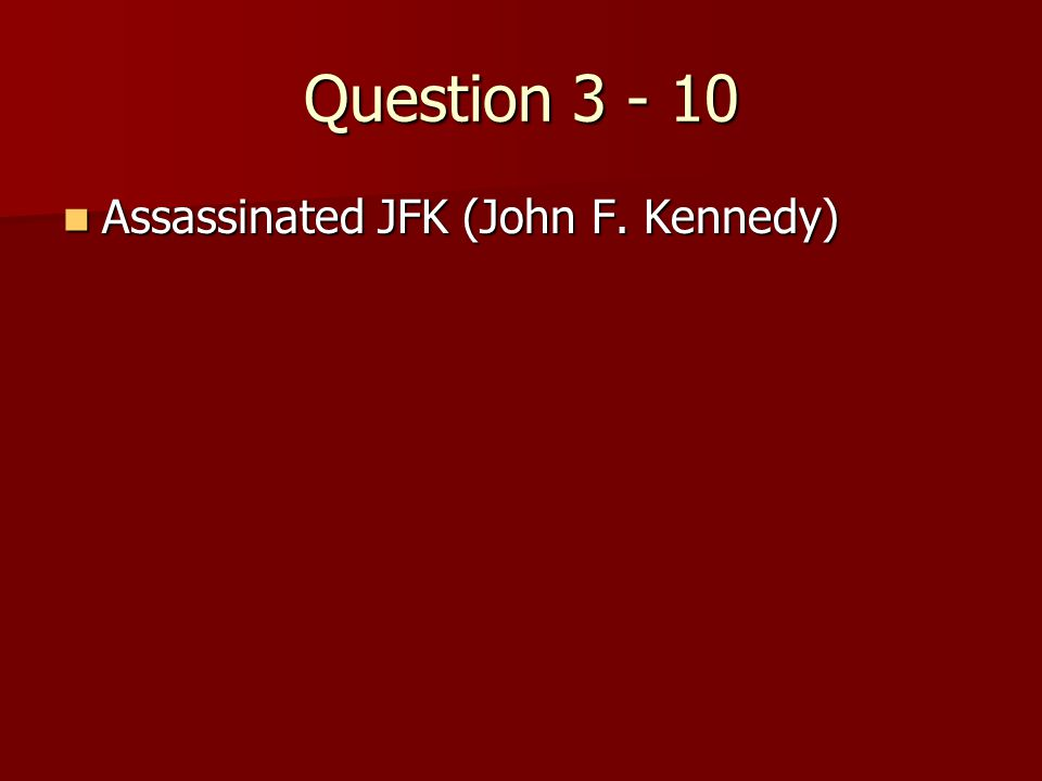 Question 3 - 10 Assassinated JFK (John F. Kennedy) Assassinated JFK (John F. Kennedy)