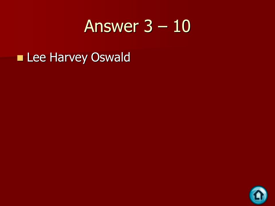 Answer 3 – 10 Lee Harvey Oswald Lee Harvey Oswald