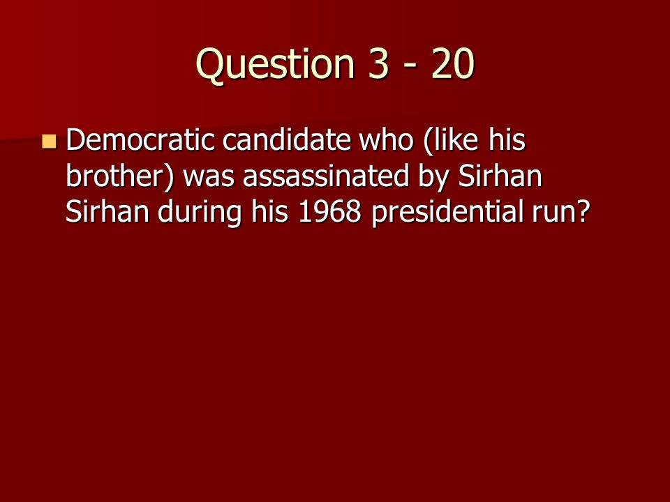 Question 3 - 20 Democratic candidate who (like his brother) was assassinated by Sirhan Sirhan during his 1968 presidential run.