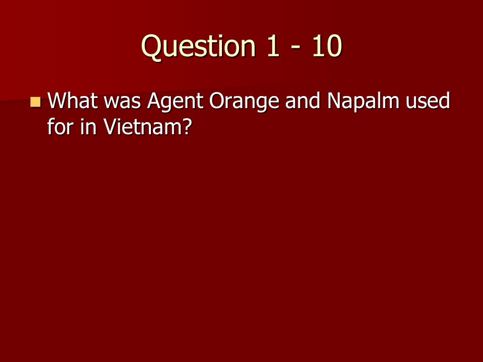 Question 1 - 10 What was Agent Orange and Napalm used for in Vietnam.