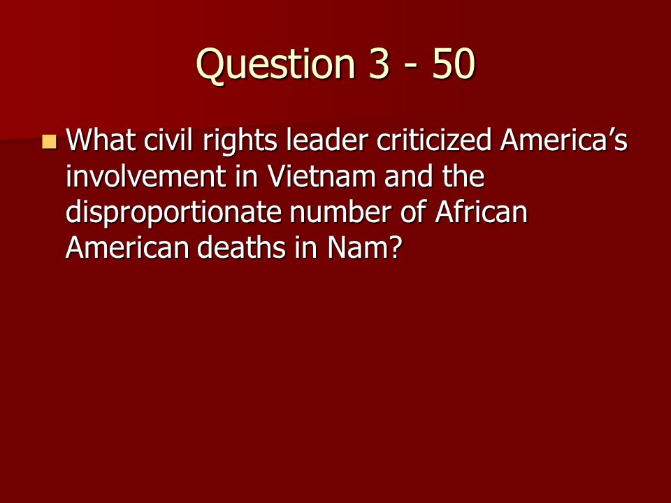 Question 3 - 50 What civil rights leader criticized America's involvement in Vietnam and the disproportionate number of African American deaths in Nam.