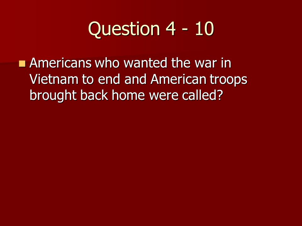 Question 4 - 10 Americans who wanted the war in Vietnam to end and American troops brought back home were called.
