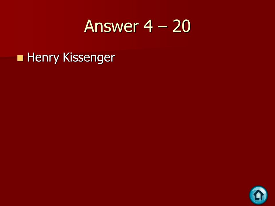Answer 4 – 20 Henry Kissenger Henry Kissenger