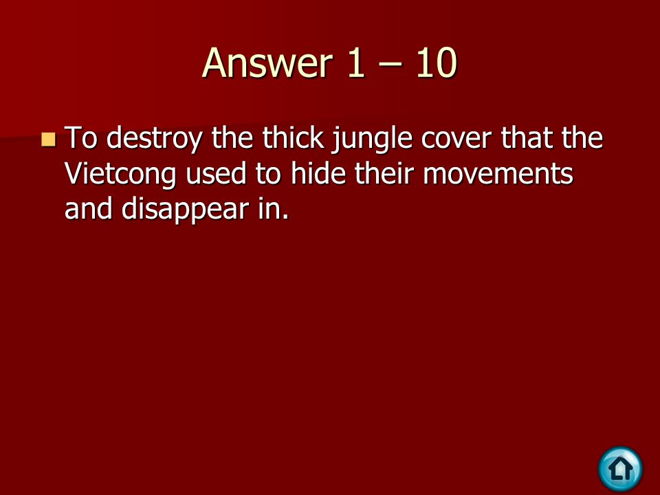 Answer 1 – 10 To destroy the thick jungle cover that the Vietcong used to hide their movements and disappear in.