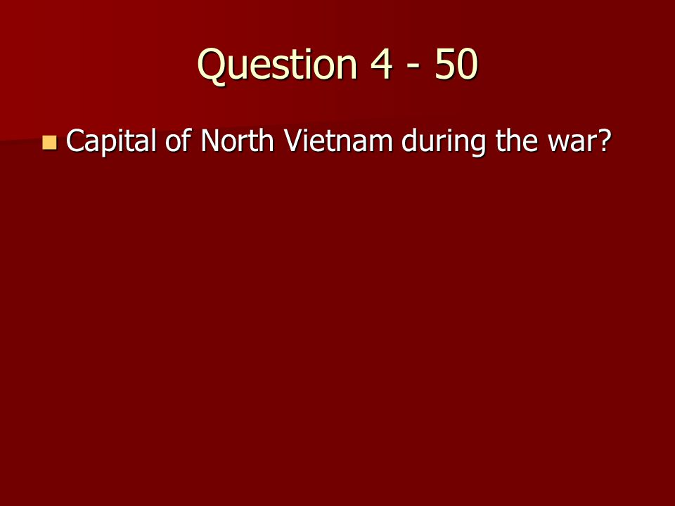 Question 4 - 50 Capital of North Vietnam during the war? Capital of North Vietnam during the war?