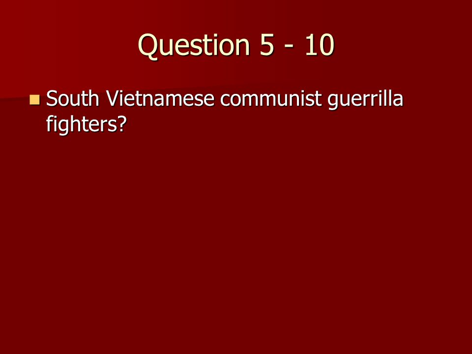 Question 5 - 10 South Vietnamese communist guerrilla fighters.