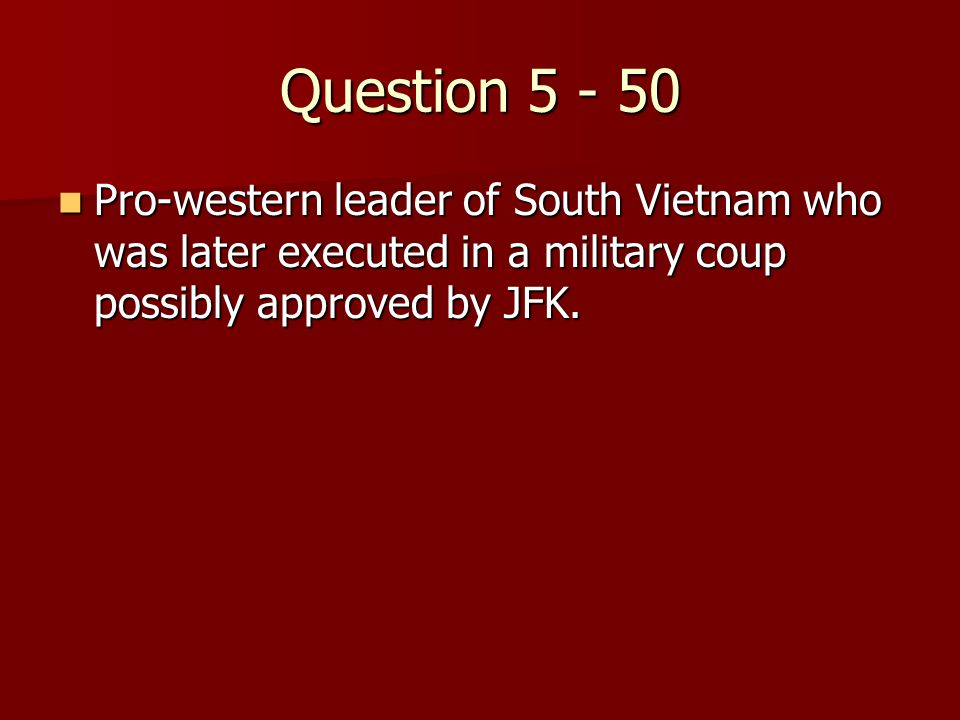 Question 5 - 50 Pro-western leader of South Vietnam who was later executed in a military coup possibly approved by JFK.