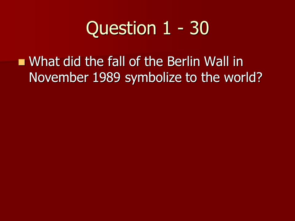 Question 1 - 30 What did the fall of the Berlin Wall in November 1989 symbolize to the world.