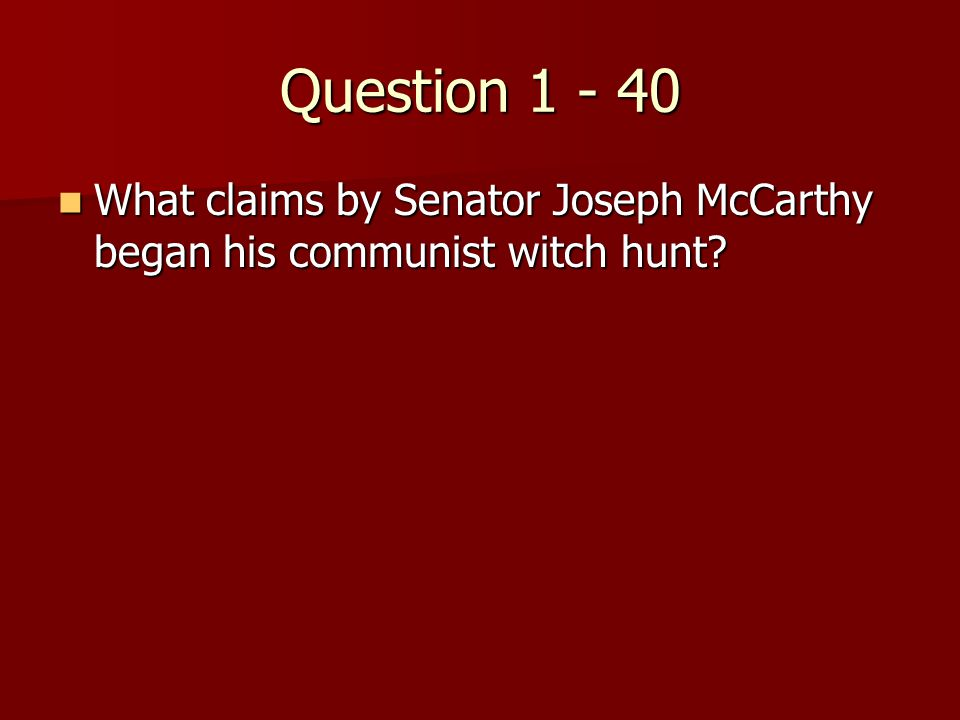 Question 1 - 40 What claims by Senator Joseph McCarthy began his communist witch hunt.