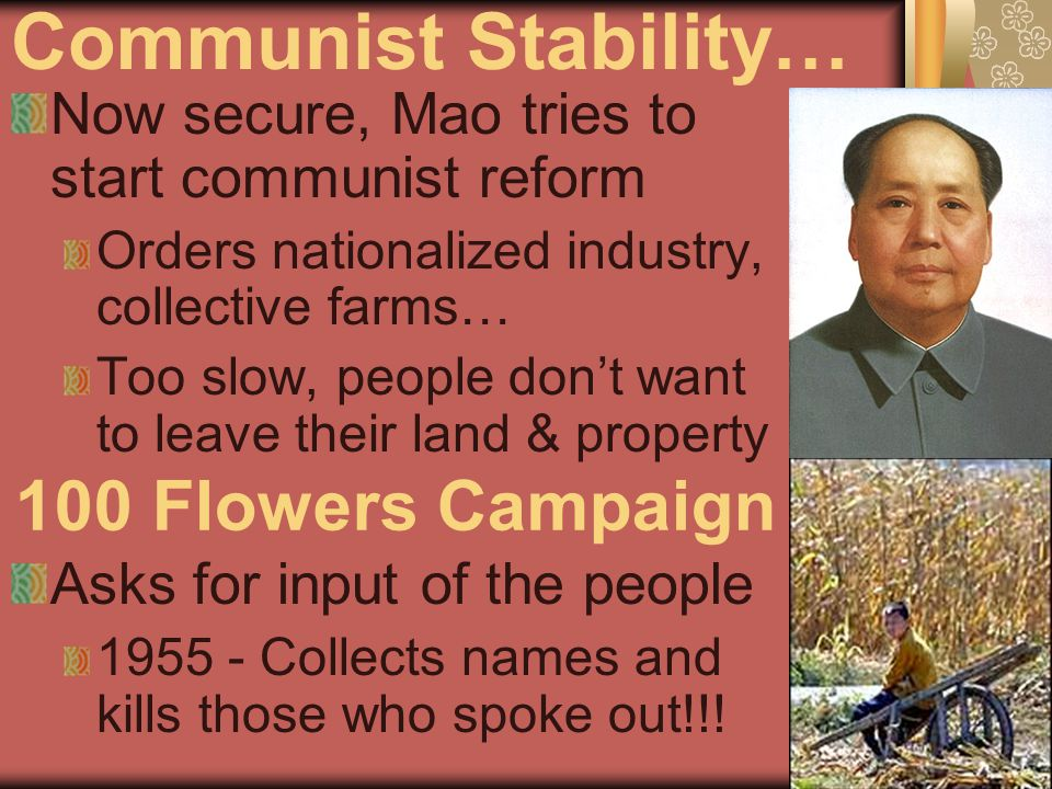 Communist Stability… Now secure, Mao tries to start communist reform Orders nationalized industry, collective farms… Too slow, people don't want to leave their land & property Asks for input of the people 1955 - Collects names and kills those who spoke out!!.