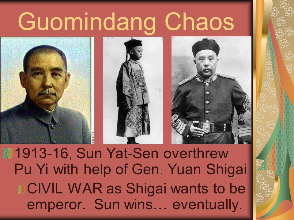 Guomindang Chaos 1913-16, Sun Yat-Sen overthrew Pu Yi with help of Gen. Yuan Shigai CIVIL WAR as Shigai wants to be emperor. Sun wins… eventually.