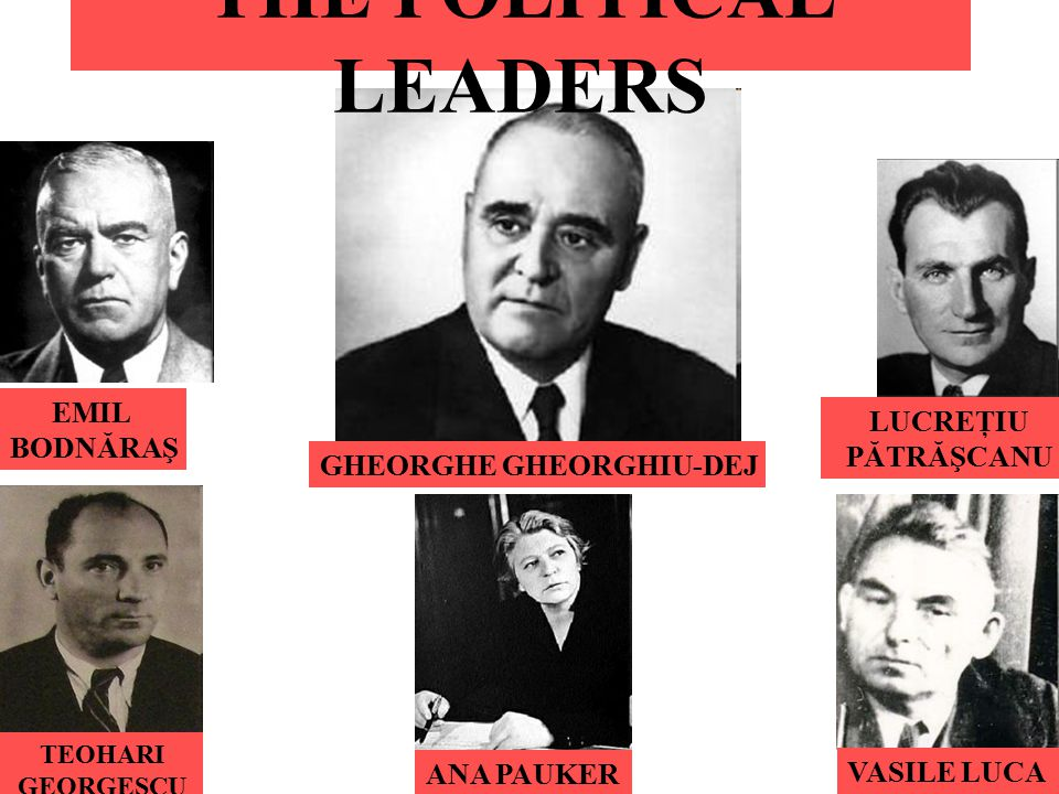 THE POLITICAL LEADERS EMIL BODNĂRAŞ TEOHARI GEORGESCU ANA PAUKER GHEORGHE GHEORGHIU-DEJ LUCREŢIU PĂTRĂŞCANU VASILE LUCA