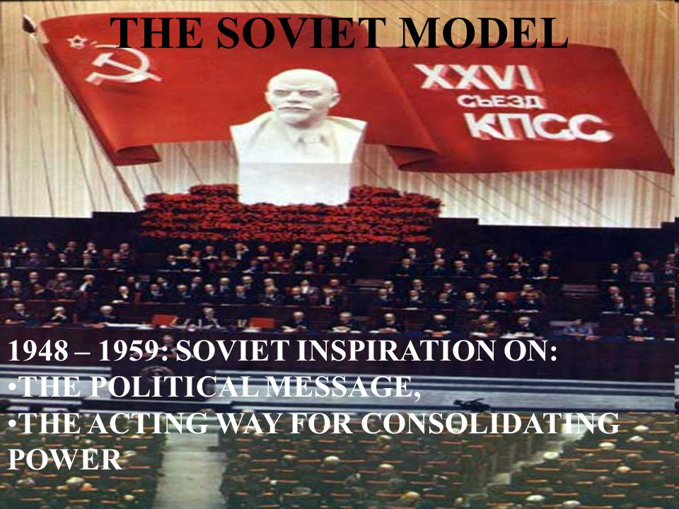 THE SOVIET MODEL 1948 – 1959: SOVIET INSPIRATION ON: THE POLITICAL MESSAGE, THE ACTING WAY FOR CONSOLIDATING POWER