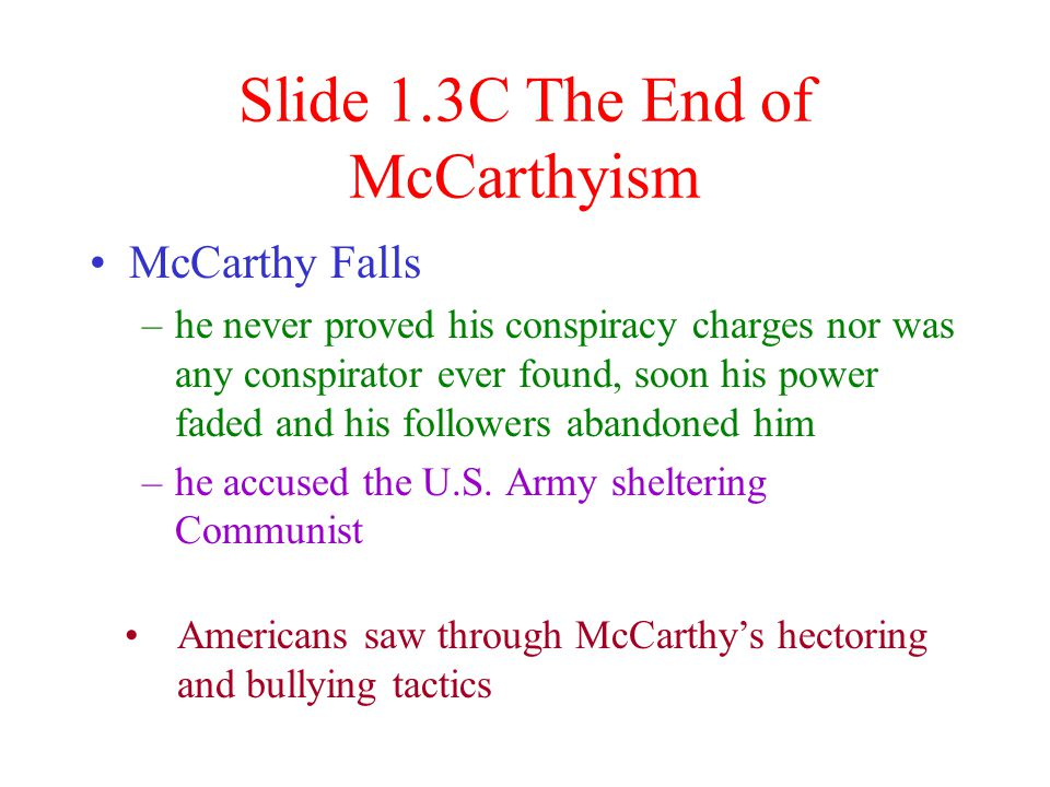 Con't with Slide 1.3B The Film Industry McCarthy's prime target –many entertainers were blacked listed, banished,or jailed for refusing to cooperate –some actors formed anti-Communist groups –studios turned many anti-Communist films