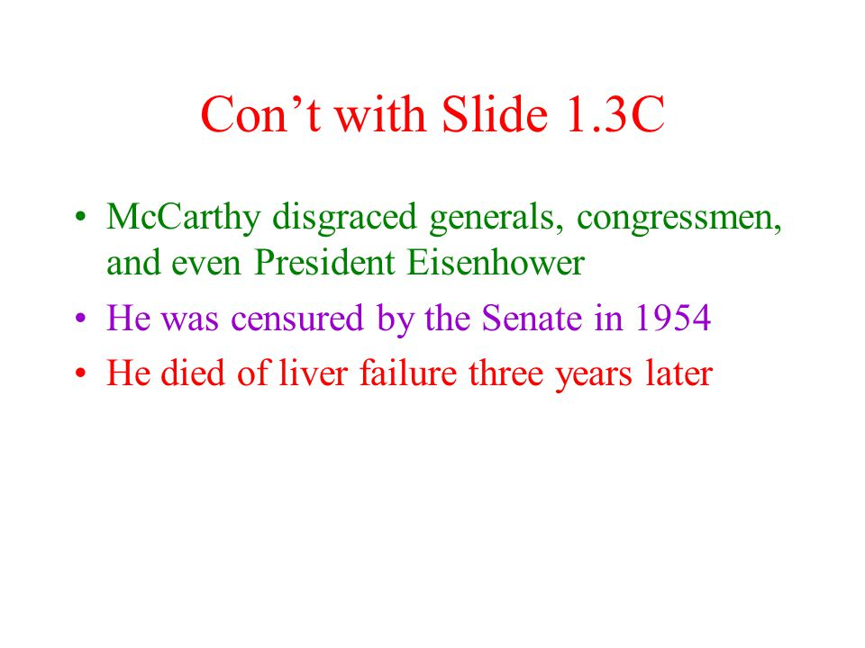 Slide 1.3C The End of McCarthyism McCarthy Falls –he never proved his conspiracy charges nor was any conspirator ever found, soon his power faded and his followers abandoned him –he accused the U.S.