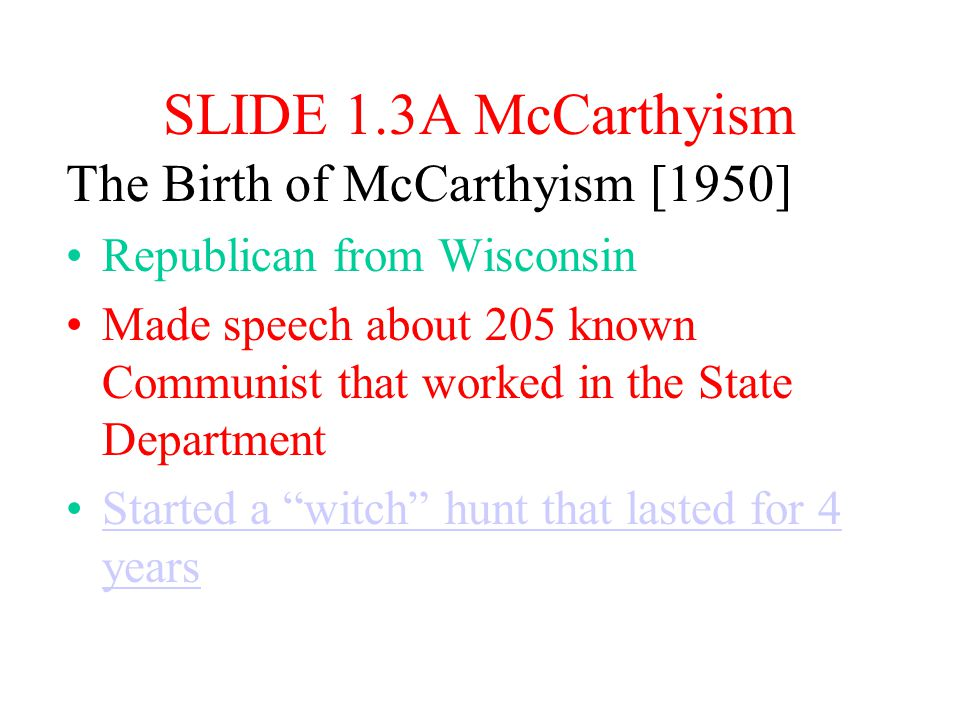 SLIDE 1.3A McCarthyism The Birth of McCarthyism [1950] Republican from Wisconsin Made speech about 205 known Communist that worked in the State Department Started a witch hunt that lasted for 4 yearsStarted a witch hunt that lasted for 4 years