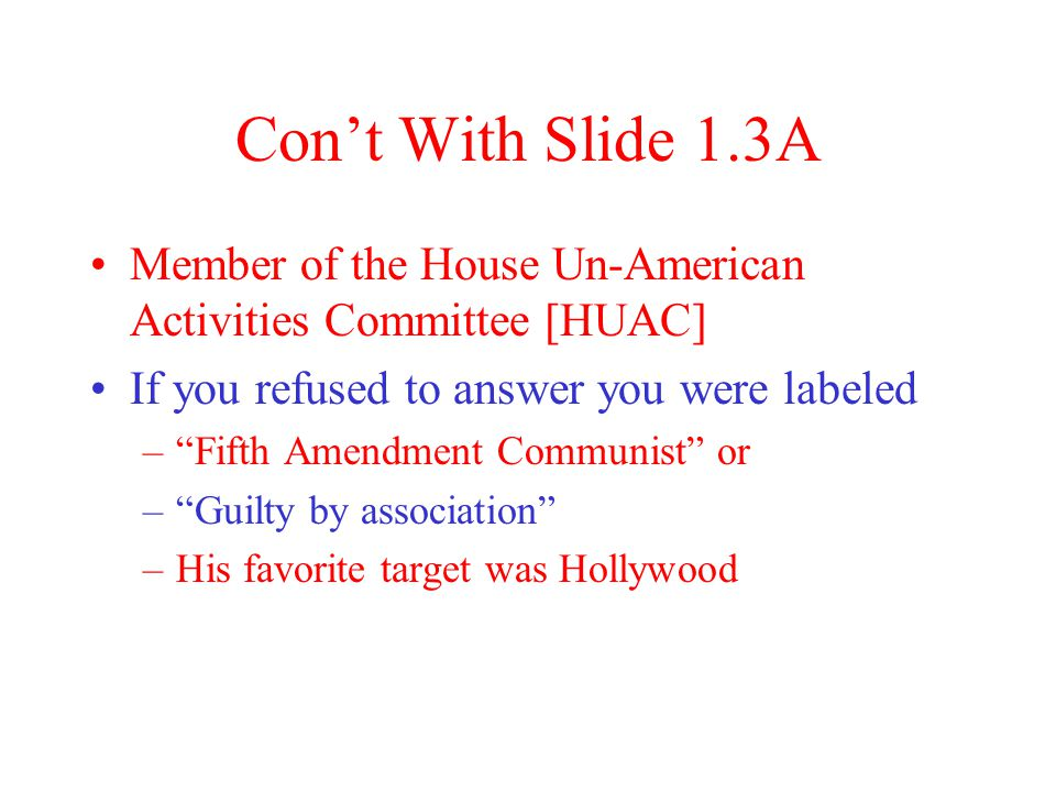 Con't With Slide 1.3A Member of the House Un-American Activities Committee [HUAC] If you refused to answer you were labeled – Fifth Amendment Communist or – Guilty by association –His favorite target was Hollywood