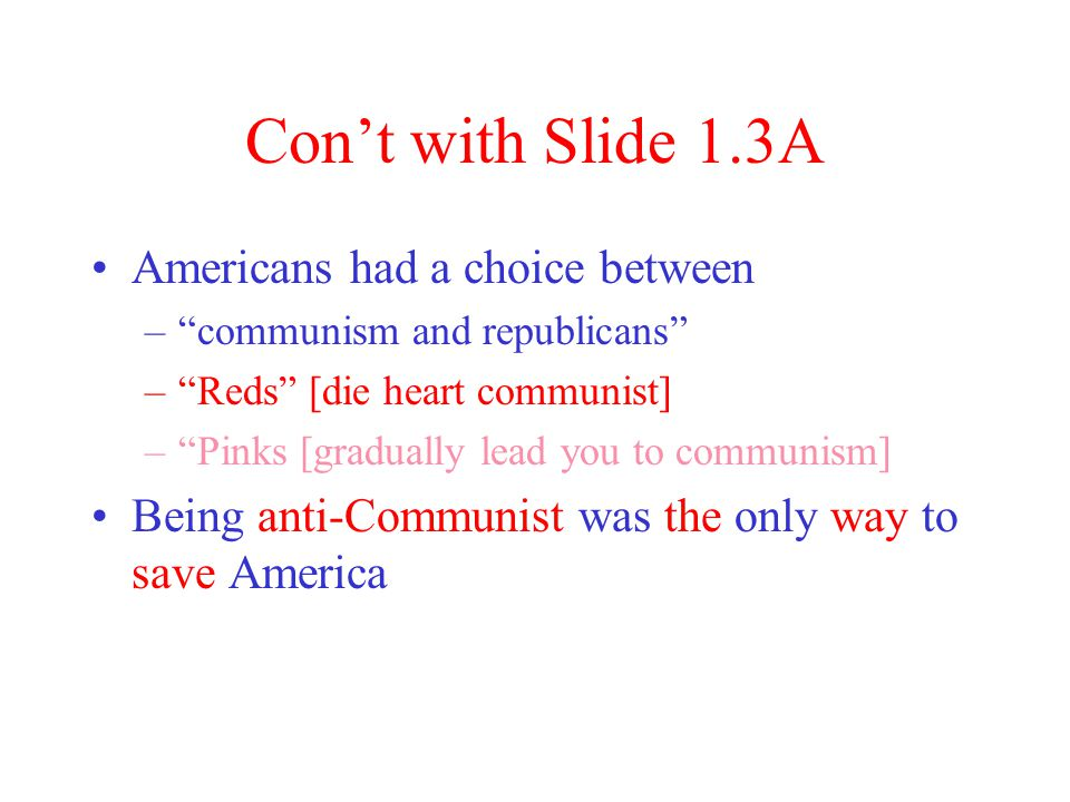 Con't with Slide 1.3A Americans had a choice between – communism and republicans – Reds [die heart communist] – Pinks [gradually lead you to communism] Being anti-Communist was the only way to save America