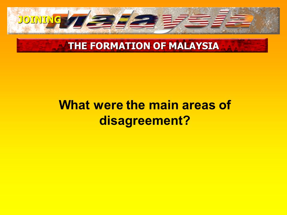 THE FORMATION OF MALAYSIA JOINING General agreement between Tunku and LKY for Singapore's entry into Malaysia However, there were still some differences to be sorted out What were these differences.