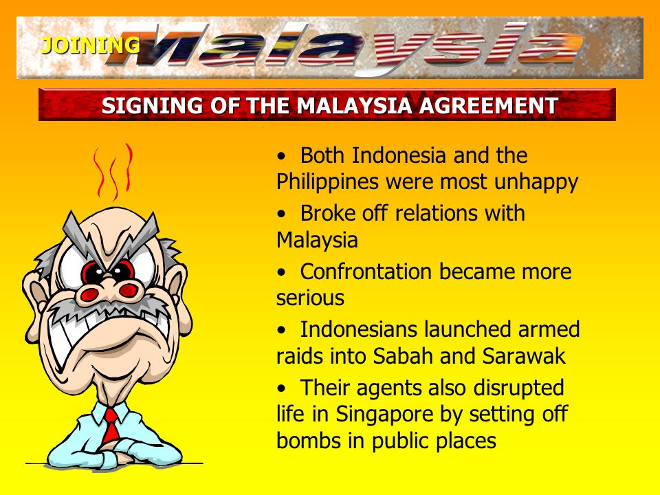 SIGNING OF THE MALAYSIA AGREEMENT JOINING They believed that the people would reject the proposal On 14 Sep 1963, the UN team reported that the majority of the people were in favour What were the reactions in the Philippines and Indonesia?
