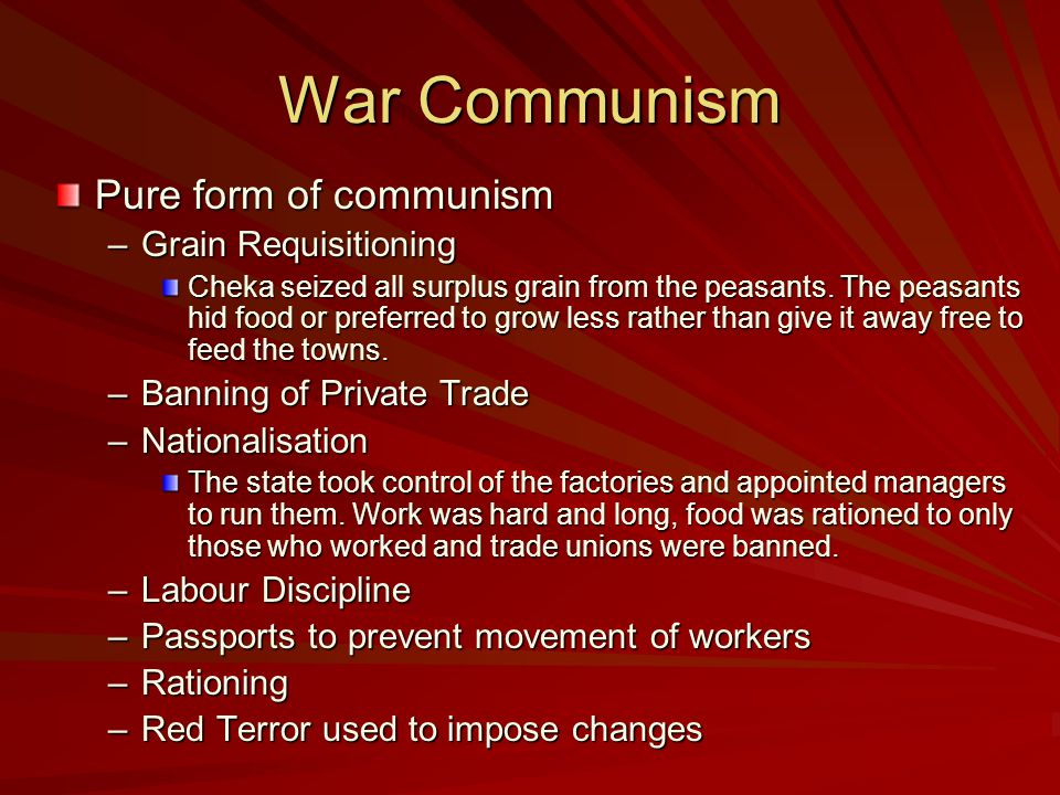 War Communism – Why? To win the Civil War To win the Civil War Lenin needed a strong Red Army supplied with weapons and food. Lenin needed a strong Re