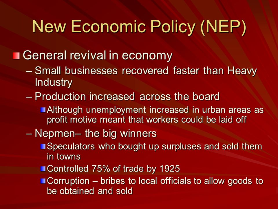 New Economic Policy (NEP) Features Grain Requisitioning abolished –Tax in kind –Could sell surpluses State maintained control of heavy industry But some small businesses allowed –To allow products for peasants to buy Private Trade allowed Rationing abandoned This was a return to capitalism and competition.