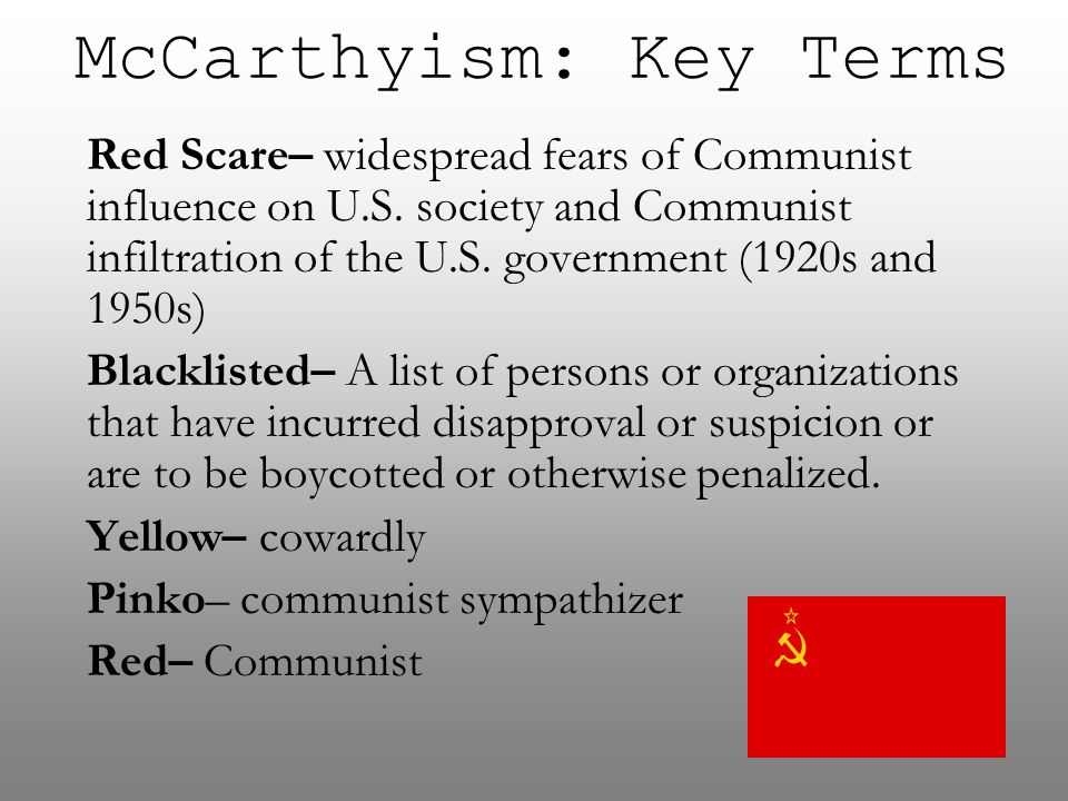 McCarthyism: Key Terms Red Scare– widespread fears of Communist influence on U.S. society and Communist infiltration of the U.S. government (1920s and
