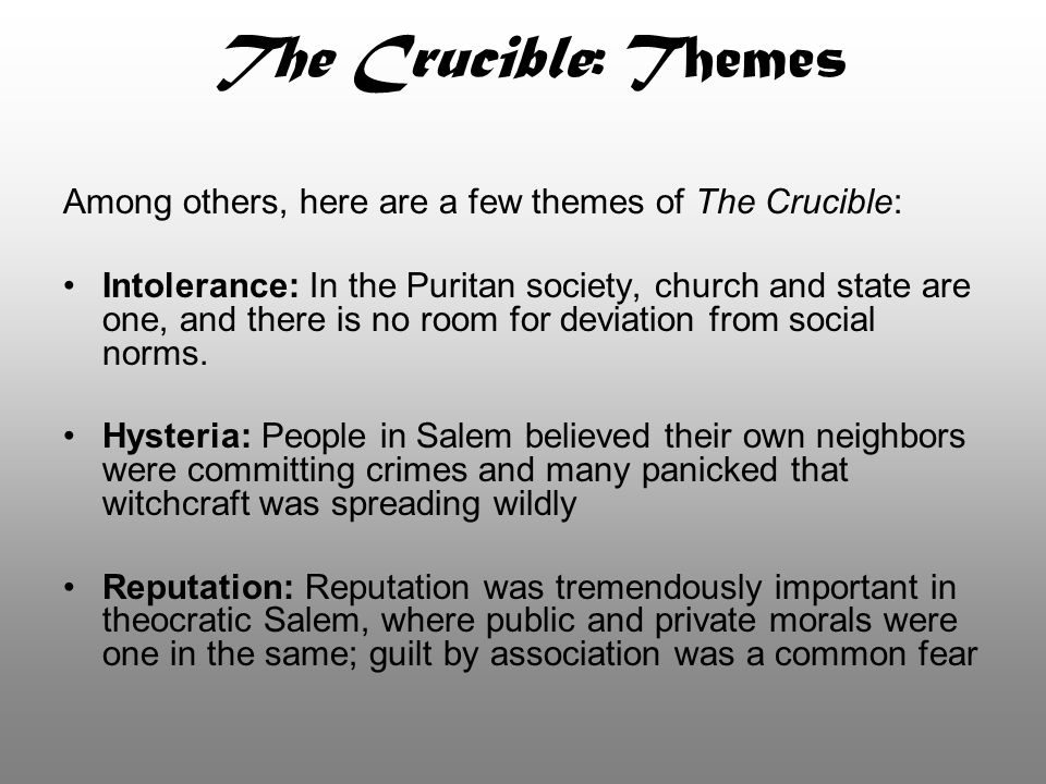The Crucible: Themes Among others, here are a few themes of The Crucible: Intolerance: In the Puritan society, church and state are one, and there is
