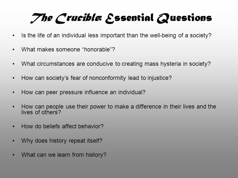 "The Crucible: Essential Questions Is the life of an individual less important than the well-being of a society? What makes someone ""honorable""? What c"