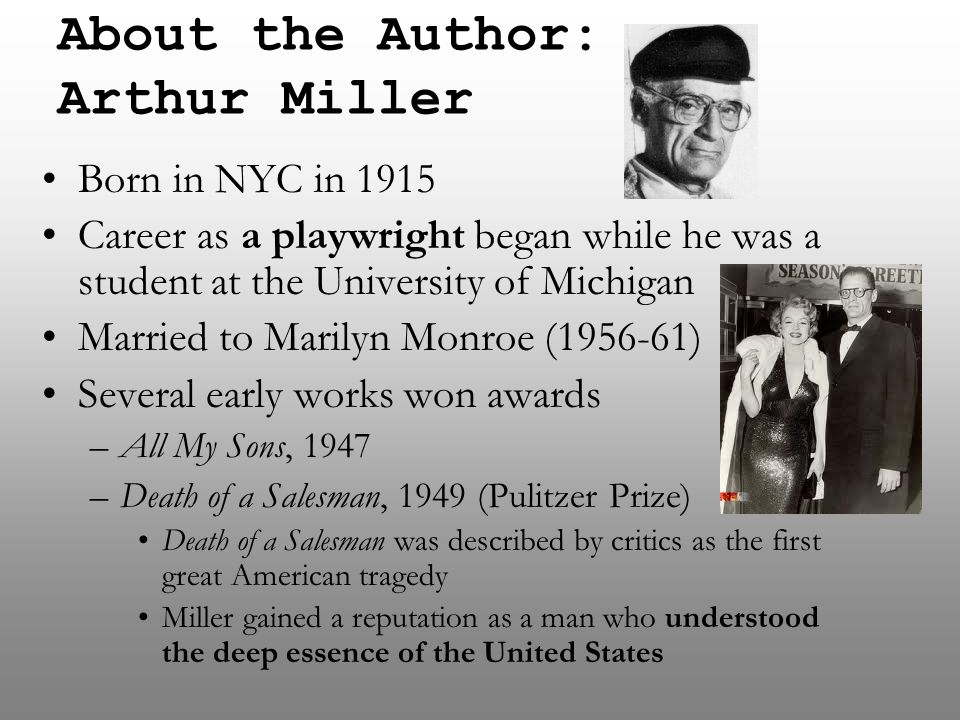 About the Author: Arthur Miller Born in NYC in 1915 Career as a playwright began while he was a student at the University of Michigan Married to Maril