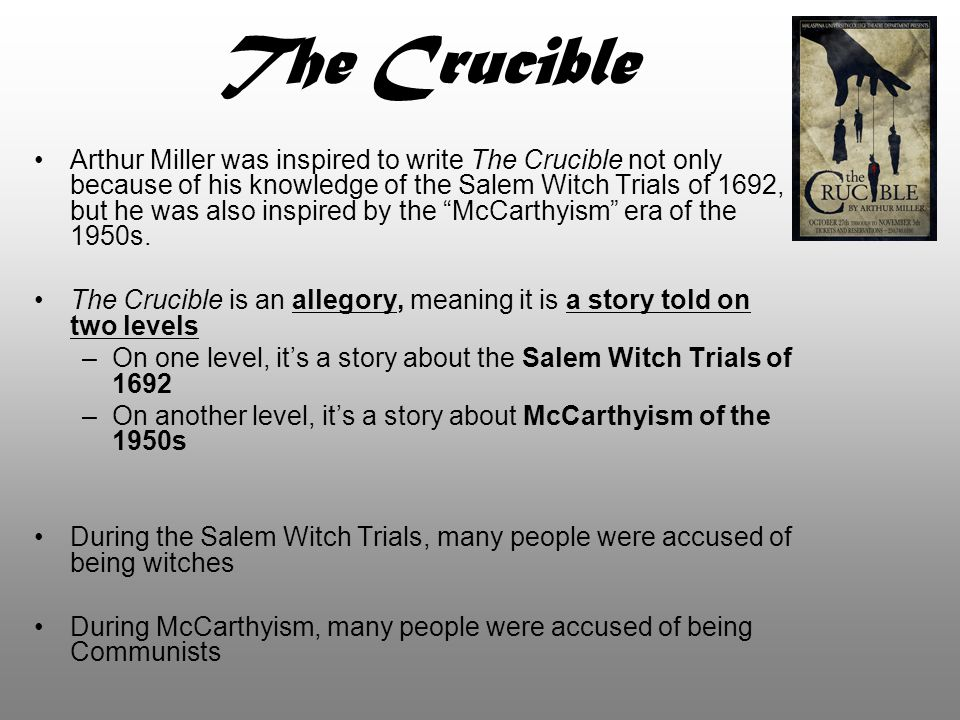 The Crucible Arthur Miller was inspired to write The Crucible not only because of his knowledge of the Salem Witch Trials of 1692, but he was also ins