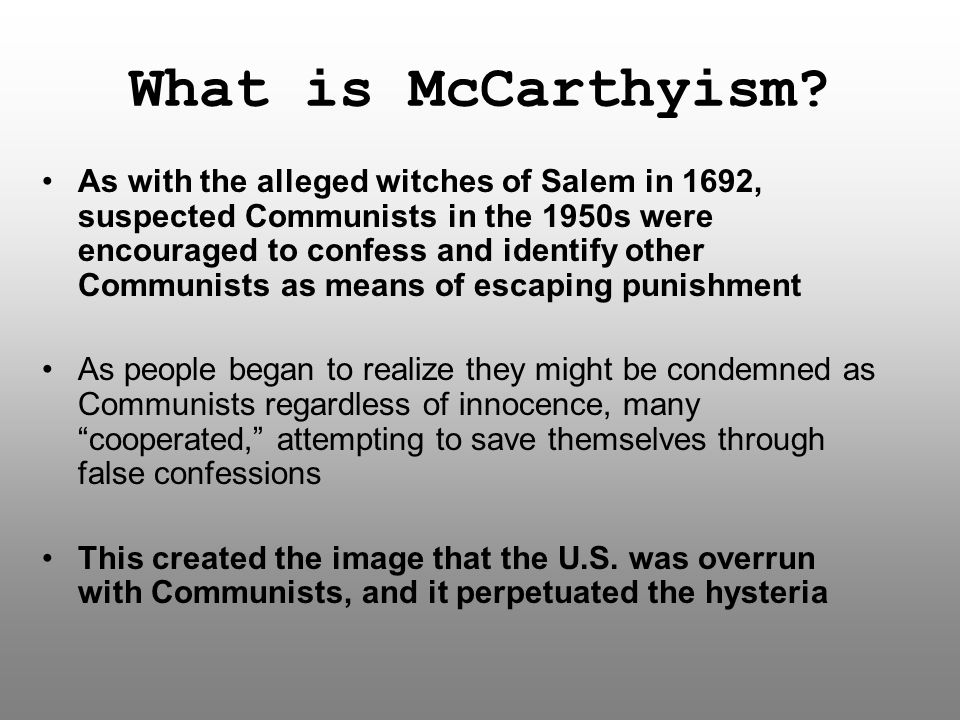 What is McCarthyism? As with the alleged witches of Salem in 1692, suspected Communists in the 1950s were encouraged to confess and identify other Com