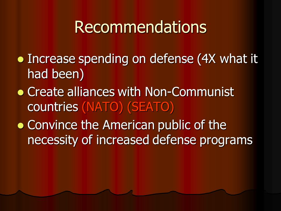 Recommendations Increase spending on defense (4X what it had been) Increase spending on defense (4X what it had been) Create alliances with Non-Communist countries (NATO) (SEATO) Create alliances with Non-Communist countries (NATO) (SEATO) Convince the American public of the necessity of increased defense programs Convince the American public of the necessity of increased defense programs