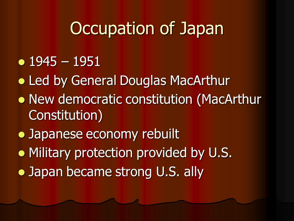 Occupation of Japan 1945 – 1951 1945 – 1951 Led by General Douglas MacArthur Led by General Douglas MacArthur New democratic constitution (MacArthur Constitution) New democratic constitution (MacArthur Constitution) Japanese economy rebuilt Japanese economy rebuilt Military protection provided by U.S.