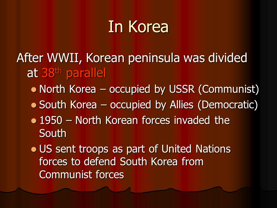 In Korea After WWII, Korean peninsula was divided at 38 th parallel North Korea – occupied by USSR (Communist) North Korea – occupied by USSR (Communist) South Korea – occupied by Allies (Democratic) South Korea – occupied by Allies (Democratic) 1950 – North Korean forces invaded the South 1950 – North Korean forces invaded the South US sent troops as part of United Nations forces to defend South Korea from Communist forces US sent troops as part of United Nations forces to defend South Korea from Communist forces