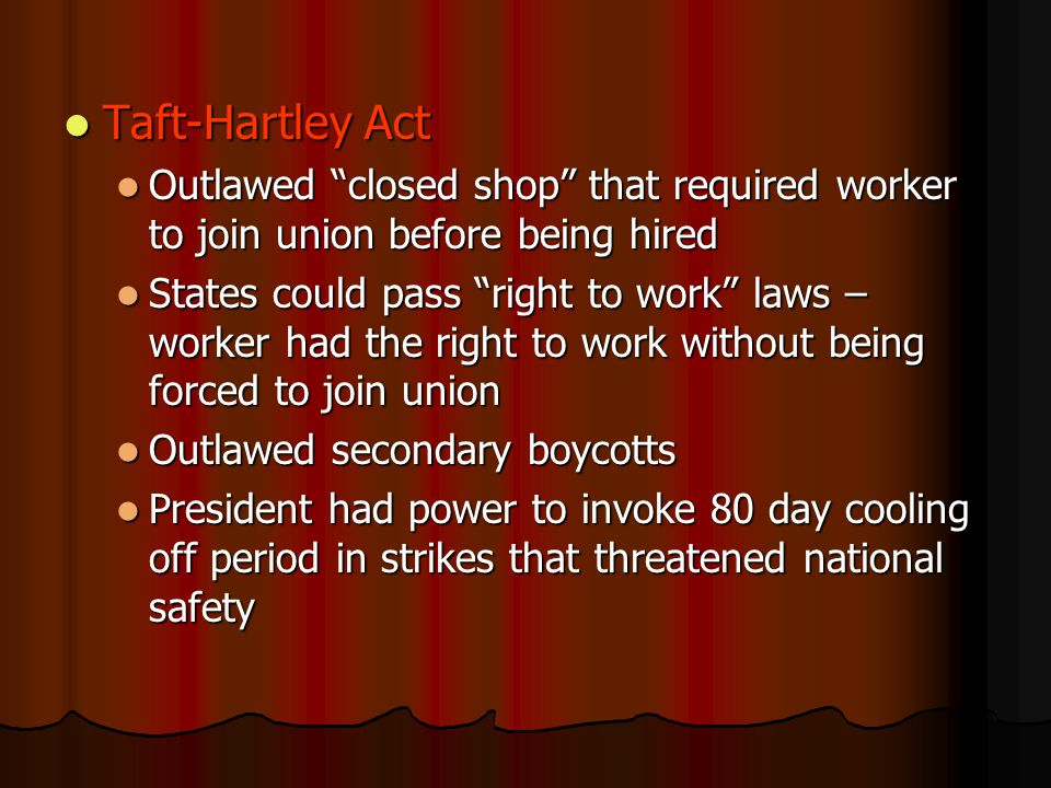 Outlawed closed shop that required worker to join union before being hired Outlawed closed shop that required worker to join union before being hired States could pass right to work laws – worker had the right to work without being forced to join union States could pass right to work laws – worker had the right to work without being forced to join union Outlawed secondary boycotts Outlawed secondary boycotts President had power to invoke 80 day cooling off period in strikes that threatened national safety President had power to invoke 80 day cooling off period in strikes that threatened national safety