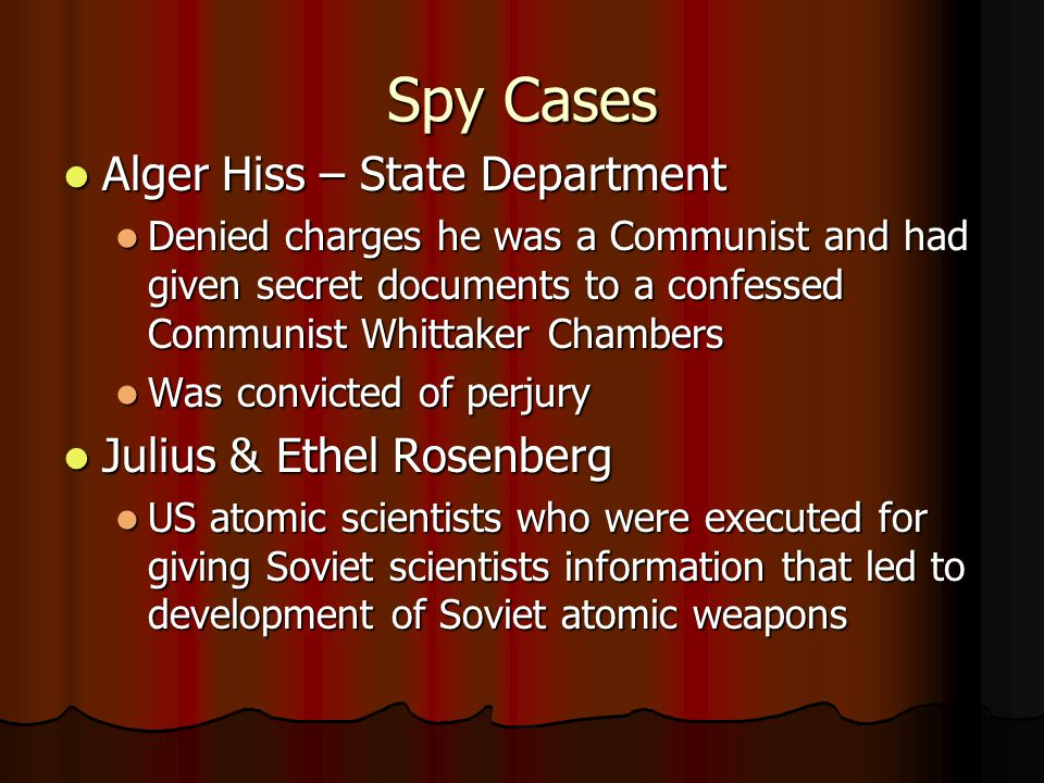 Spy Cases Alger Hiss – State Department Alger Hiss – State Department Denied charges he was a Communist and had given secret documents to a confessed Communist Whittaker Chambers Denied charges he was a Communist and had given secret documents to a confessed Communist Whittaker Chambers Was convicted of perjury Was convicted of perjury Julius & Ethel Rosenberg Julius & Ethel Rosenberg US atomic scientists who were executed for giving Soviet scientists information that led to development of Soviet atomic weapons US atomic scientists who were executed for giving Soviet scientists information that led to development of Soviet atomic weapons
