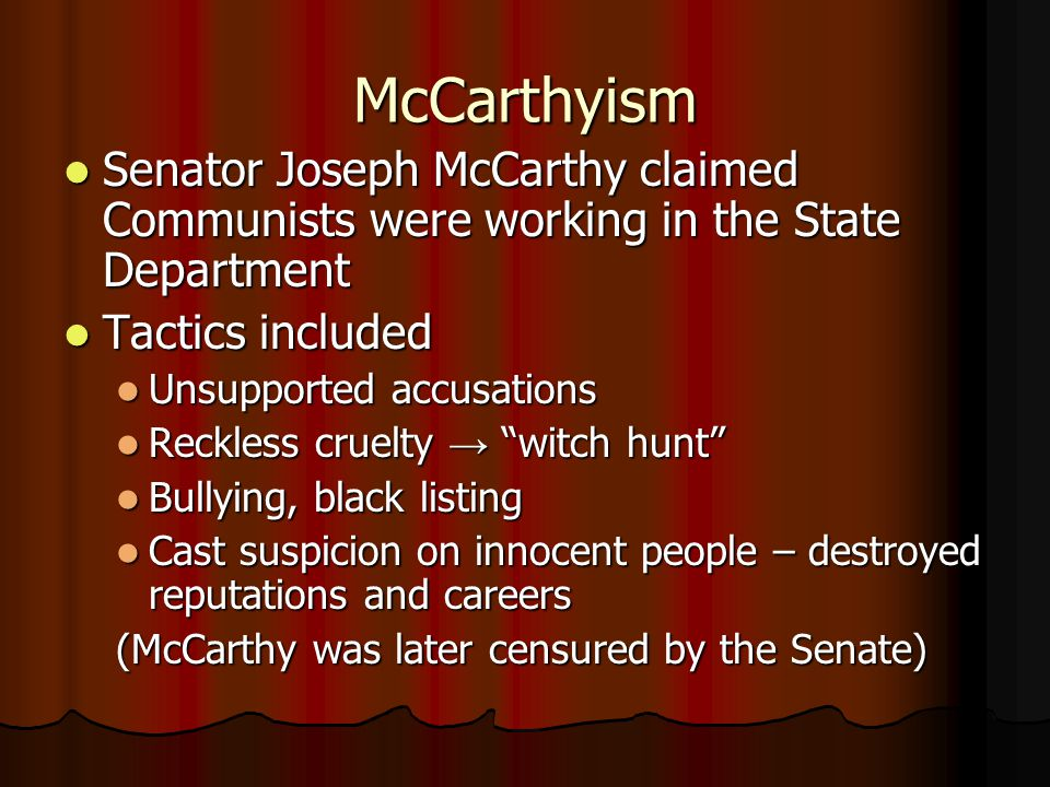 McCarthyism Senator Joseph McCarthy claimed Communists were working in the State Department Senator Joseph McCarthy claimed Communists were working in the State Department Tactics included Tactics included Unsupported accusations Unsupported accusations Reckless cruelty → witch hunt Reckless cruelty → witch hunt Bullying, black listing Bullying, black listing Cast suspicion on innocent people – destroyed reputations and careers Cast suspicion on innocent people – destroyed reputations and careers (McCarthy was later censured by the Senate)